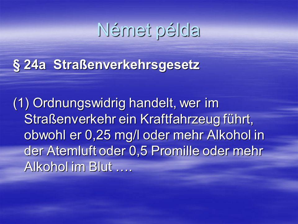 Német példa § 24a Straßenverkehrsgesetz (1) Ordnungswidrig handelt, wer im Straßenverkehr ein Kraftfahrzeug führt, obwohl er 0,25 mg/l oder mehr Alkoh