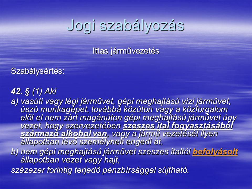 Jogi szabályozás Ittas járművezetés Szabálysértés: 42. § (1) Aki a) vasúti vagy légi járművet, gépi meghajtású vízi járművet, úszó munkagépet, továbbá