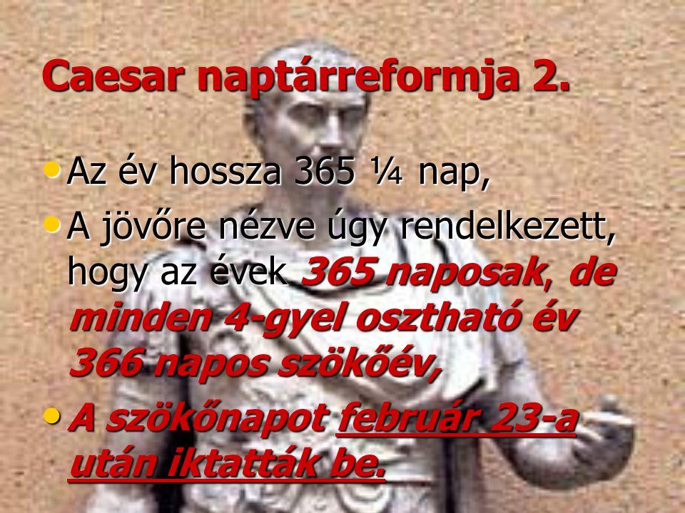 Caesar naptárreformja 2. • Az év hossza 365 ¼ nap, • A jövőre nézve úgy rendelkezett, hogy az évek 365 naposak, de minden 4-gyel osztható év 366 napos