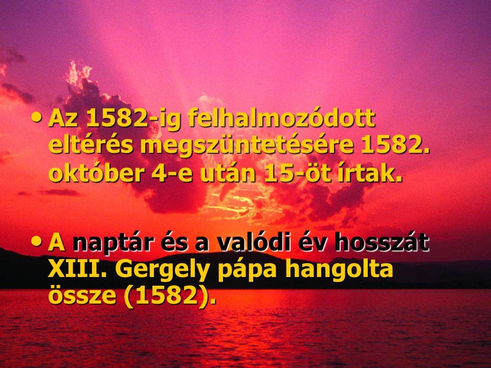 • Az 1582-ig felhalmozódott eltérés megszüntetésére 1582. október 4-e után 15-öt írtak. • A naptár és a valódi év hosszát XIII. Gergely pápa hangolta