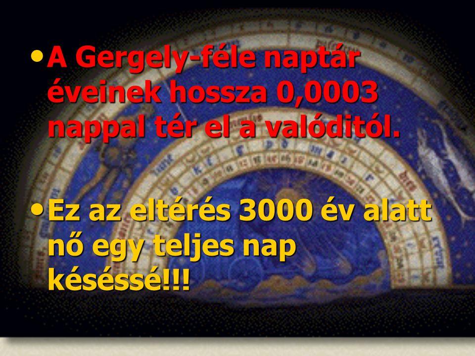 • A Gergely-féle naptár éveinek hossza 0,0003 nappal tér el a valóditól. • Ez az eltérés 3000 év alatt nő egy teljes nap késéssé!!!