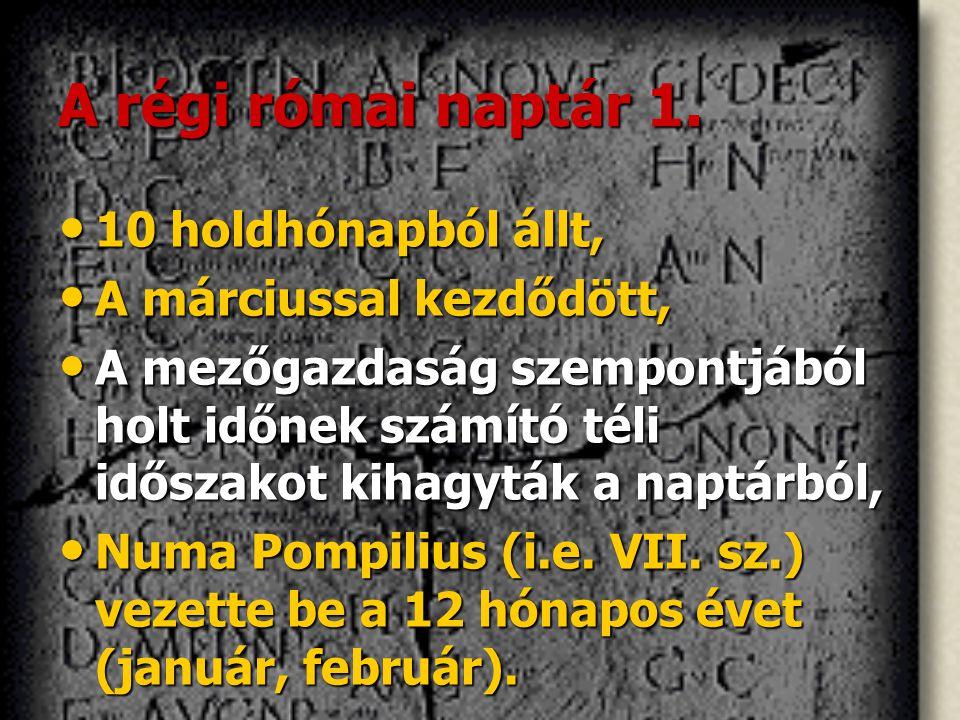 A régi római naptár 1. • 10 holdhónapból állt, • A márciussal kezdődött, • A mezőgazdaság szempontjából holt időnek számító téli időszakot kihagyták a