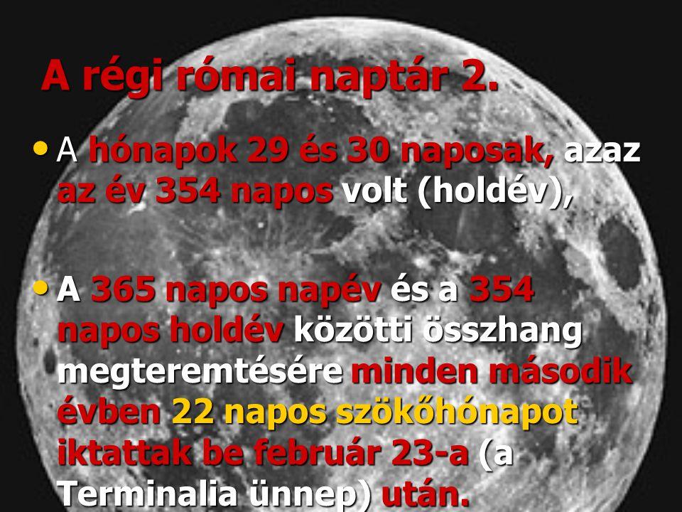 A régi római naptár 2. • A hónapok 29 és 30 naposak, azaz az év 354 napos volt (holdév), • A 365 napos napév és a 354 napos holdév közötti összhang me