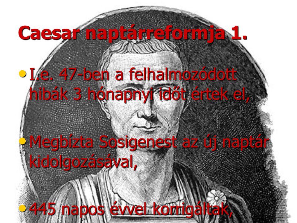 Caesar naptárreformja 1. •I•I•I•I.e. 47-ben a felhalmozódott hibák 3 hónapnyi időt értek el, •M•M•M•Megbízta Sosigenest az új naptár kidolgozásával, •