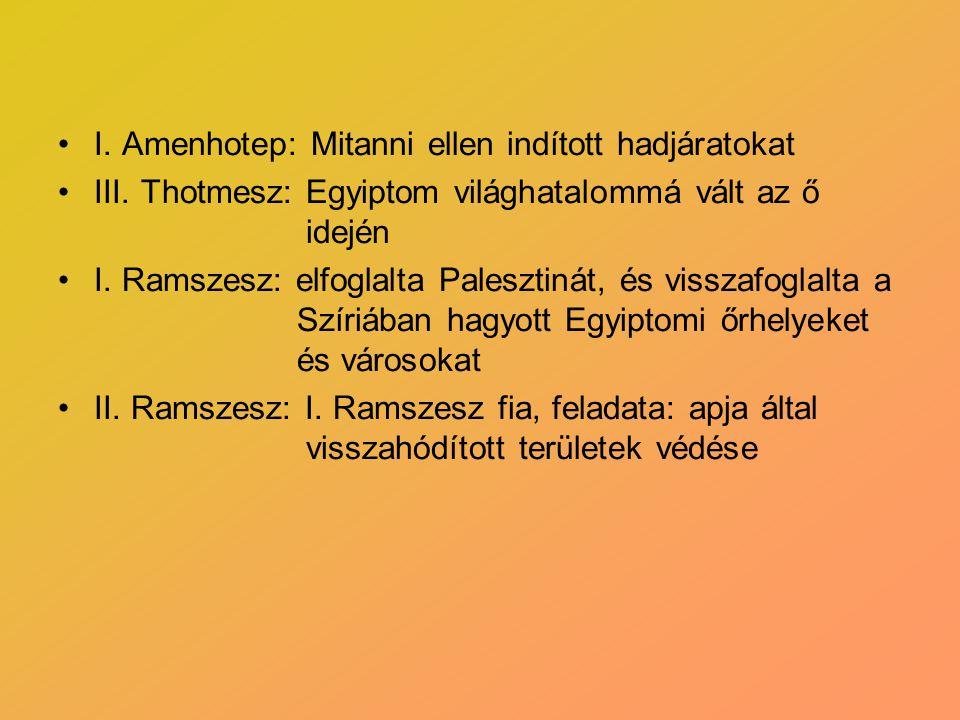 •I. Amenhotep: Mitanni ellen indított hadjáratokat •III. Thotmesz: Egyiptom világhatalommá vált az ő idején •I. Ramszesz: elfoglalta Palesztinát, és v