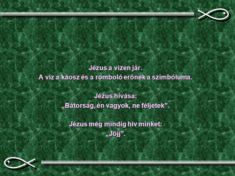 """Jézus a vizen jár. A víz a káosz és a romboló erőnek a szimbóluma. Jézus hívása: """"Bátorság, én vagyok, ne féljetek"""". Jézus még mindíg hív minket: """"Jöj"""