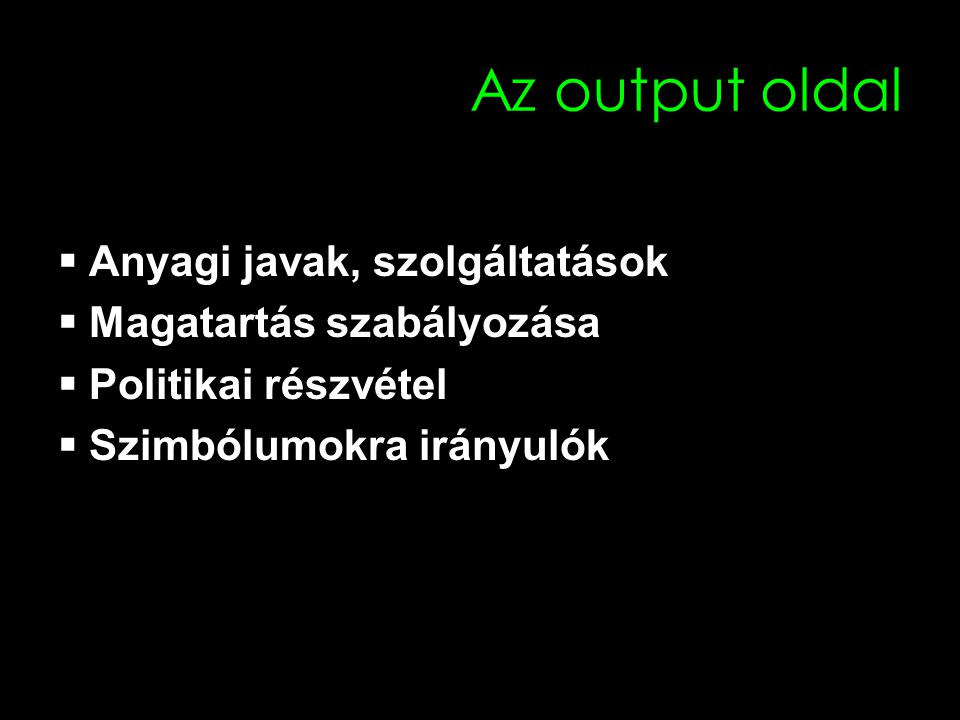 Az output oldal  Anyagi javak, szolgáltatások  Magatartás szabályozása  Politikai részvétel  Szimbólumokra irányulók