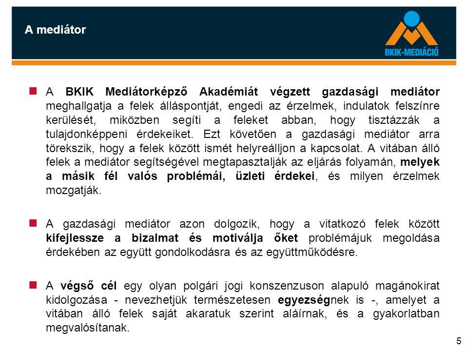 5 A mediátor  A BKIK Mediátorképző Akadémiát végzett gazdasági mediátor meghallgatja a felek álláspontját, engedi az érzelmek, indulatok felszínre ke