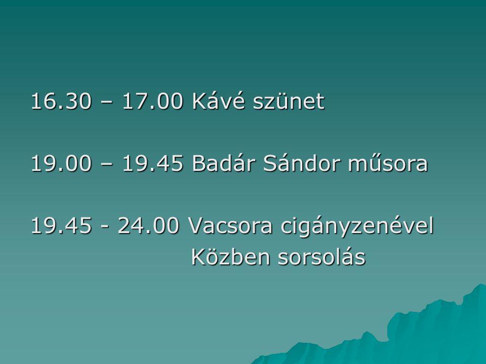 16.30 – 17.00 Kávé szünet 19.00 – 19.45 Badár Sándor műsora 19.45 - 24.00 Vacsora cigányzenével Közben sorsolás Közben sorsolás