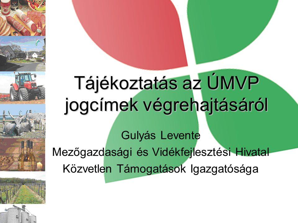 Tájékoztatás az ÚMVP jogcímek végrehajtásáról Gulyás Levente Mezőgazdasági és Vidékfejlesztési Hivatal Közvetlen Támogatások Igazgatósága