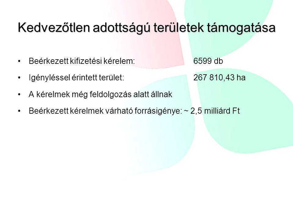 Kedvezőtlen adottságú területek támogatása •Beérkezett kifizetési kérelem:6599 db •Igényléssel érintett terület:267 810,43 ha •A kérelmek még feldolgo