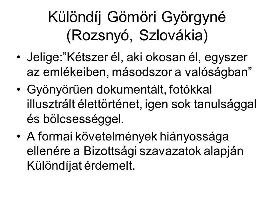 Különdíj Gömöri Györgyné (Rozsnyó, Szlovákia) •Jelige: Kétszer él, aki okosan él, egyszer az emlékeiben, másodszor a valóságban •Gyönyörűen dokumentált, fotókkal illusztrált élettörténet, igen sok tanulsággal és bölcsességgel.