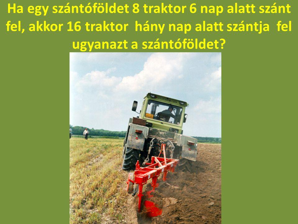 Ha egy szántóföldet 8 traktor 6 nap alatt szánt fel, akkor 16 traktor hány nap alatt szántja fel ugyanazt a szántóföldet?