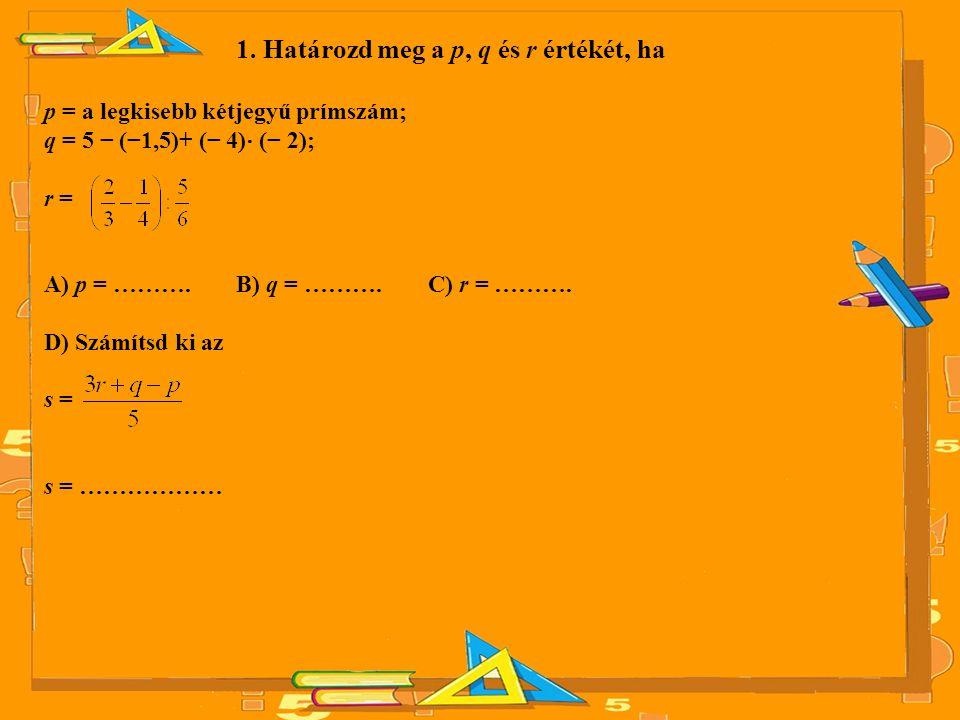 1. Határozd meg a p, q és r értékét, ha p = a legkisebb kétjegyű prímszám; q = 5 − (−1,5)+ (− 4) ⋅ (− 2); r = A) p = ………. B) q = ………. C) r = ………. D) S