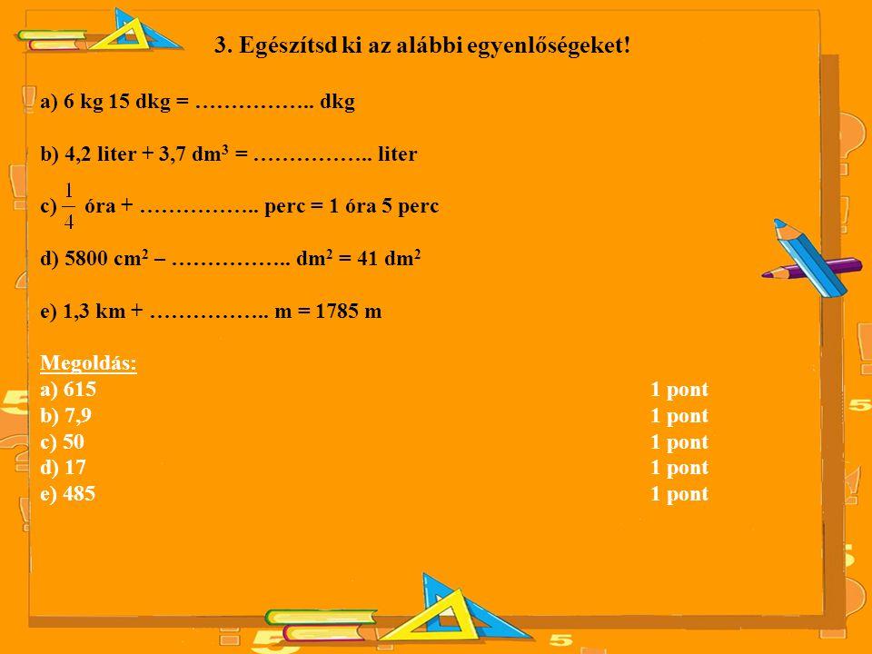 3. Egészítsd ki az alábbi egyenlőségeket! a) 6 kg 15 dkg = …………….. dkg b) 4,2 liter + 3,7 dm 3 = …………….. liter c) óra + …………….. perc = 1 óra 5 perc d)