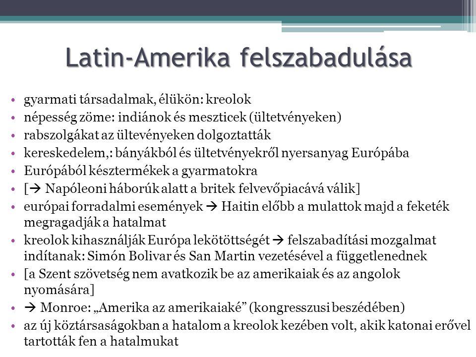 """Latin-Amerikafelszabadulása Latin-Amerika felszabadulása •gyarmati társadalmak, élükön: kreolok •népesség zöme: indiánok és meszticek (ültetvényeken) •rabszolgákat az ültevényeken dolgoztatták •kereskedelem,: bányákból és ültetvényekről nyersanyag Európába •Európából késztermékek a gyarmatokra •[  Napóleoni háborúk alatt a britek felvevőpiacává válik] •európai forradalmi események  Haitin előbb a mulattok majd a feketék megragadják a hatalmat •kreolok kihasználják Európa lekötöttségét  felszabadítási mozgalmat indítanak: Simón Bolivar és San Martin vezetésével a függetlenednek •[a Szent szövetség nem avatkozik be az amerikaiak és az angolok nyomására] •  Monroe: """"Amerika az amerikaiaké (kongresszusi beszédében) •az új köztársaságokban a hatalom a kreolok kezében volt, akik katonai erővel tartották fen a hatalmukat"""