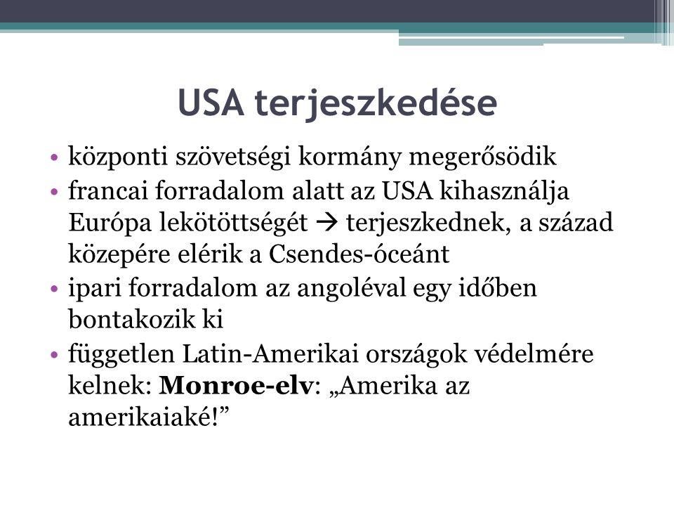 """USA terjeszkedése •központi szövetségi kormány megerősödik •francai forradalom alatt az USA kihasználja Európa lekötöttségét  terjeszkednek, a század közepére elérik a Csendes-óceánt •ipari forradalom az angoléval egy időben bontakozik ki •független Latin-Amerikai országok védelmére kelnek: Monroe-elv: """"Amerika az amerikaiaké!"""