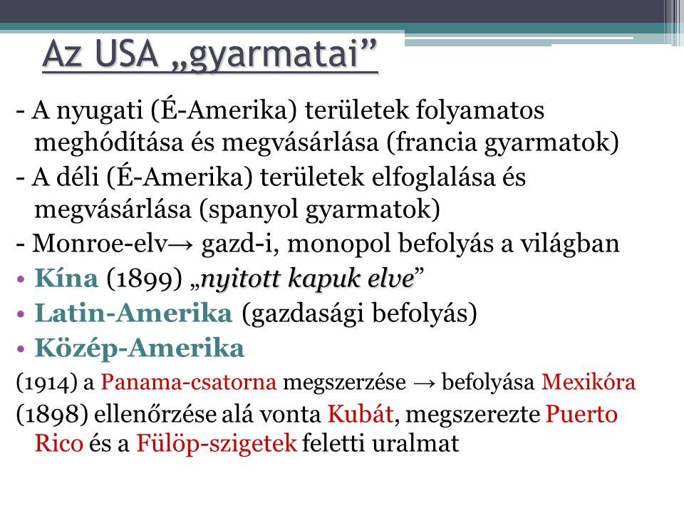 """Az USA """"gyarmatai - A nyugati (É-Amerika) területek folyamatos meghódítása és megvásárlása (francia gyarmatok) - A déli (É-Amerika) területek elfoglalása és megvásárlása (spanyol gyarmatok) - Monroe-elv → gazd-i, monopol befolyás a világban nyitott kapuk elve •Kína (1899) """"nyitott kapuk elve •Latin-Amerika (gazdasági befolyás) •Közép-Amerika (1914) a Panama-csatorna megszerzése → befolyása Mexikóra (1898) ellenőrzése alá vonta Kubát, megszerezte Puerto Rico és a Fülöp-szigetek feletti uralmat"""
