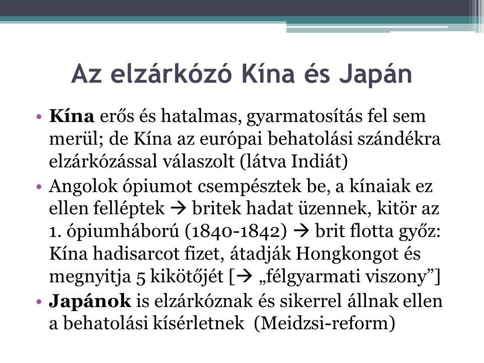 Az elzárkózó Kína és Japán •Kína erős és hatalmas, gyarmatosítás fel sem merül; de Kína az európai behatolási szándékra elzárkózással válaszolt (látva Indiát) •Angolok ópiumot csempésztek be, a kínaiak ez ellen felléptek  britek hadat üzennek, kitör az 1.
