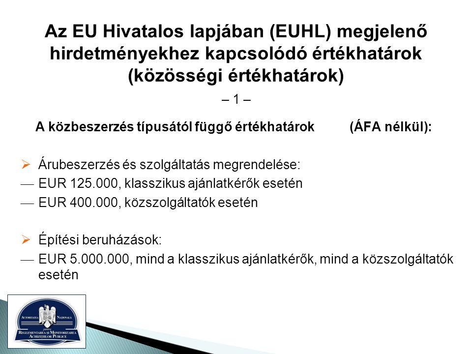 Az EU Hivatalos lapjában (EUHL) megjelenő hirdetményekhez kapcsolódó értékhatárok (közösségi értékhatárok) – 1 – A közbeszerzés típusától függő értékhatárok (ÁFA nélkül):  Árubeszerzés és szolgáltatás megrendelése: — EUR 125.000, klasszikus ajánlatkérők esetén — EUR 400.000, közszolgáltatók esetén  Építési beruházások: — EUR 5.000.000, mind a klasszikus ajánlatkérők, mind a közszolgáltatók esetén