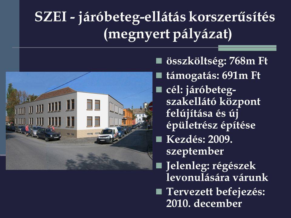 SZEI - járóbeteg-ellátás korszerűsítés (megnyert pályázat)  összköltség: 768m Ft  támogatás: 691m Ft  cél: járóbeteg- szakellátó központ felújítása és új épületrész építése  Kezdés: 2009.