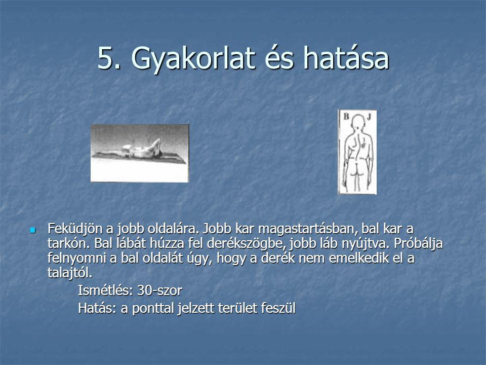 5. Gyakorlat és hatása  Feküdjön a jobb oldalára. Jobb kar magastartásban, bal kar a tarkón. Bal lábát húzza fel derékszögbe, jobb láb nyújtva. Próbá