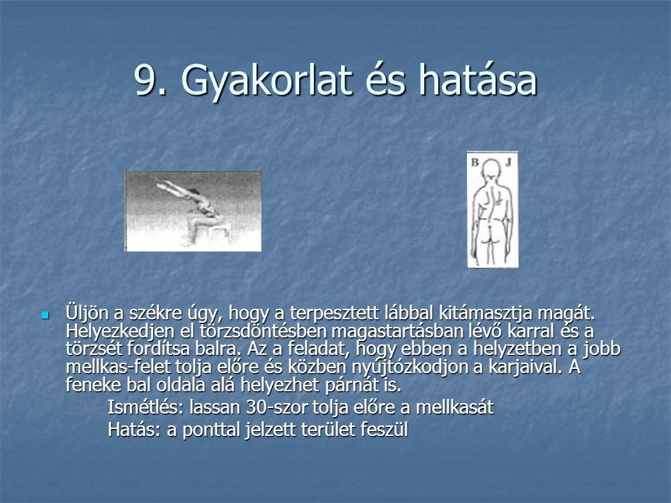 9. Gyakorlat és hatása  Üljön a székre úgy, hogy a terpesztett lábbal kitámasztja magát. Helyezkedjen el törzsdöntésben magastartásban lévő karral és