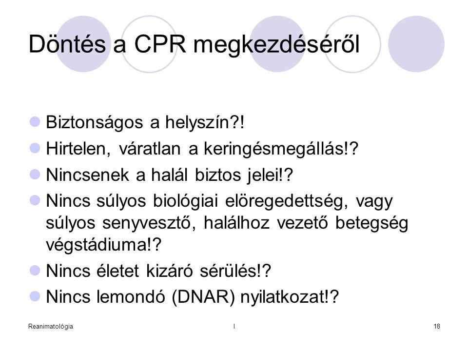 Reanimatológial18 Döntés a CPR megkezdéséről  Biztonságos a helyszín?!  Hirtelen, váratlan a keringésmegállás!?  Nincsenek a halál biztos jelei!? 