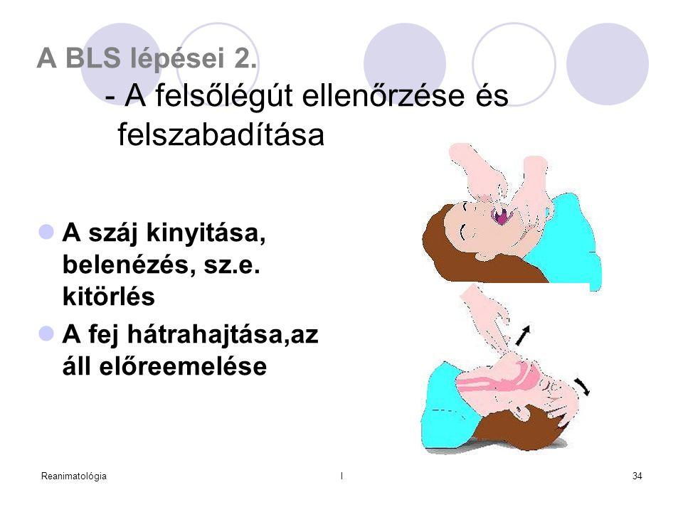 Reanimatológial34 A BLS lépései 2. - A felsőlégút ellenőrzése és felszabadítása  A száj kinyitása, belenézés, sz.e. kitörlés  A fej hátrahajtása,az