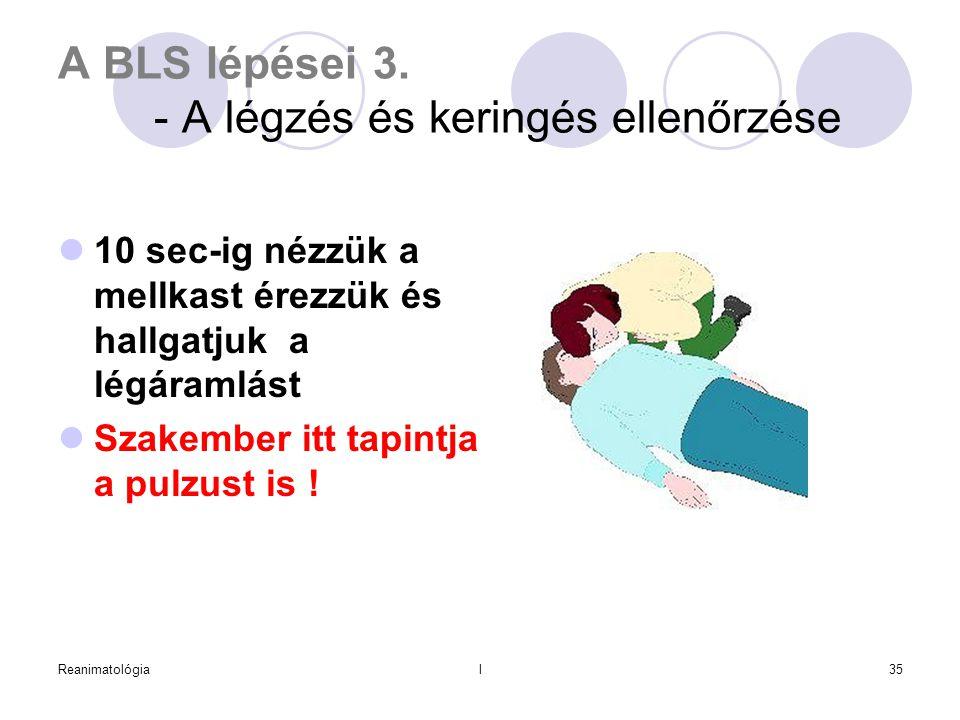 Reanimatológial35 A BLS lépései 3. - A légzés és keringés ellenőrzése  10 sec-ig nézzük a mellkast érezzük és hallgatjuk a légáramlást  Szakember it