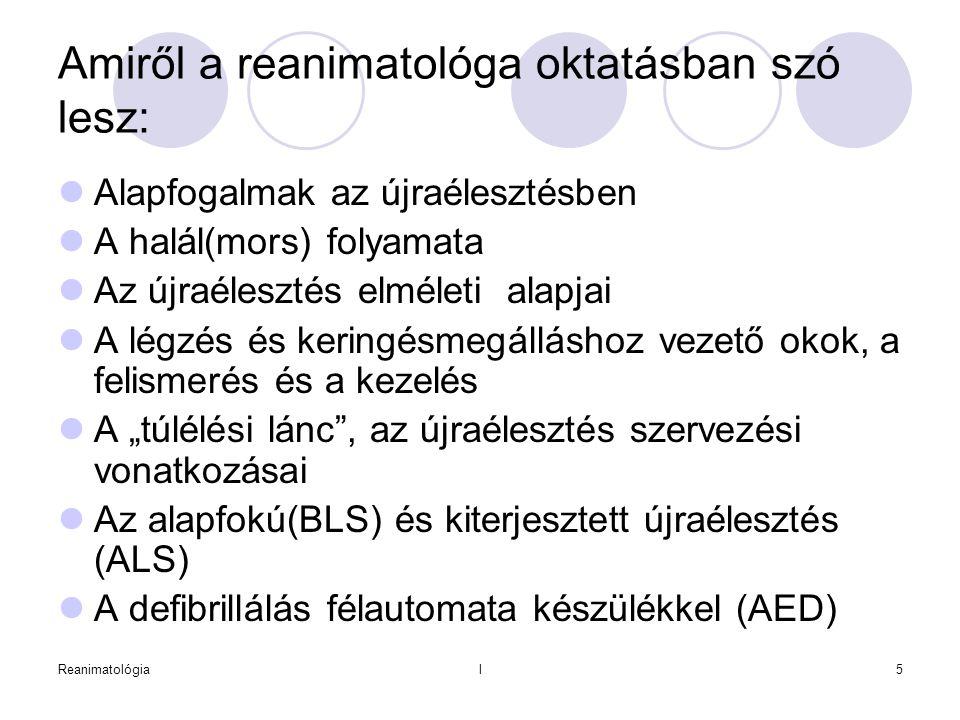 Reanimatológial6 A reanimatio, resuscitatio fogalma:  A hirtelen és/vagy balesetszerűen megszűnt alapvető életműködések pótlása, illetve helyreállítása