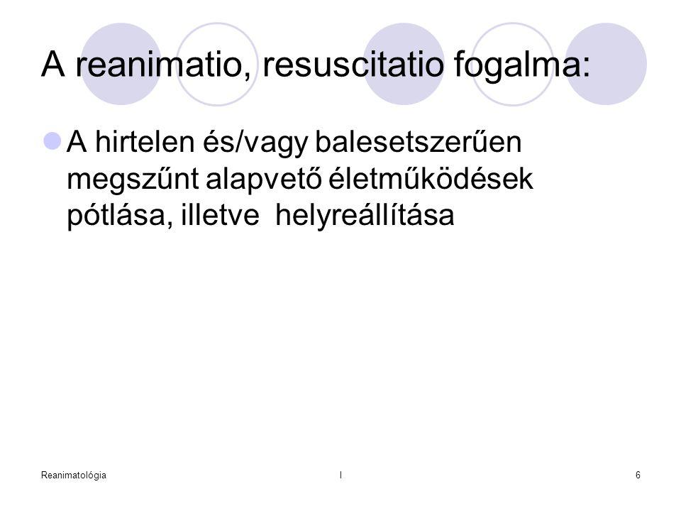 Reanimatológial6 A reanimatio, resuscitatio fogalma:  A hirtelen és/vagy balesetszerűen megszűnt alapvető életműködések pótlása, illetve helyreállítá