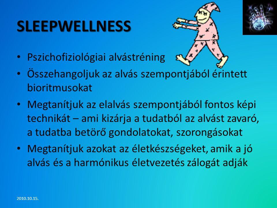 SLEEPWELLNESS • Pszichofiziológiai alvástréning • Összehangoljuk az alvás szempontjából érintett bioritmusokat • Megtanítjuk az elalvás szempontjából fontos képi technikát – ami kizárja a tudatból az alvást zavaró, a tudatba betörő gondolatokat, szorongásokat • Megtanítjuk azokat az életkészségeket, amik a jó alvás és a harmónikus életvezetés zálogát adják 2010.10.15.