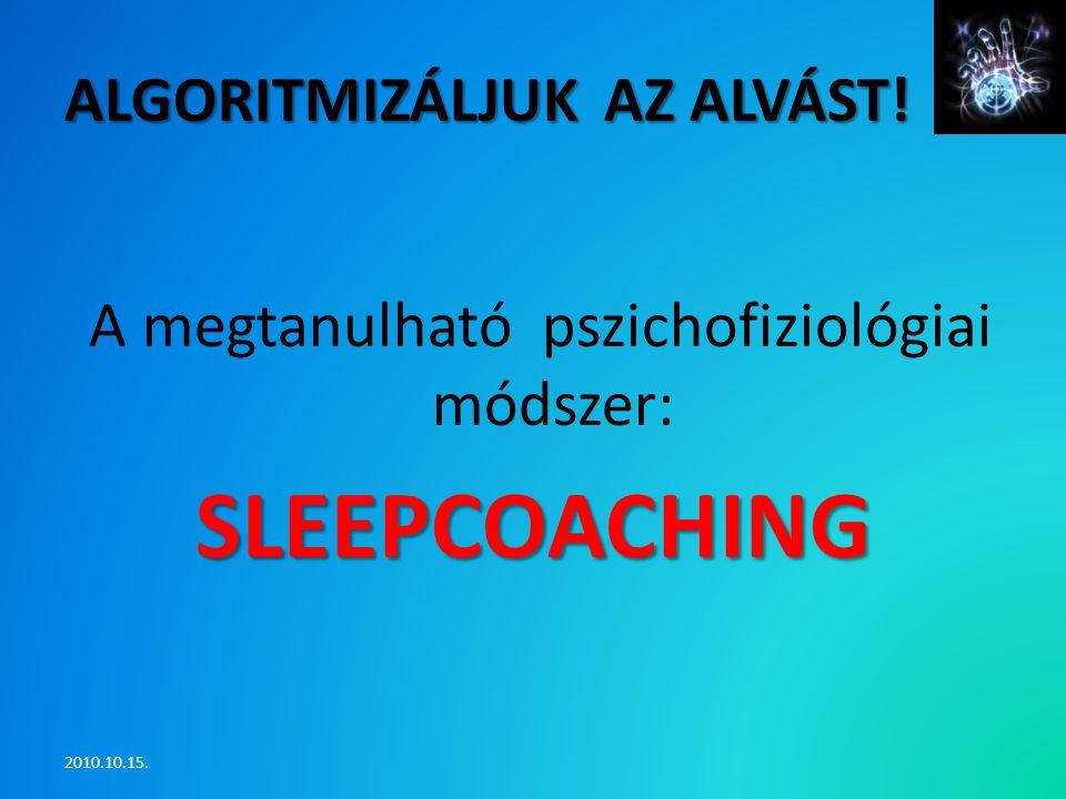 ALGORITMIZÁLJUK AZ ALVÁST! A megtanulható pszichofiziológiai módszer:SLEEPCOACHING 2010.10.15.