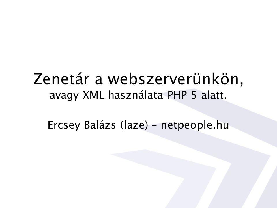 Zenetár a webszerverünkön, avagy XML használata PHP 5 alatt. Ercsey Balázs (laze) – netpeople.hu