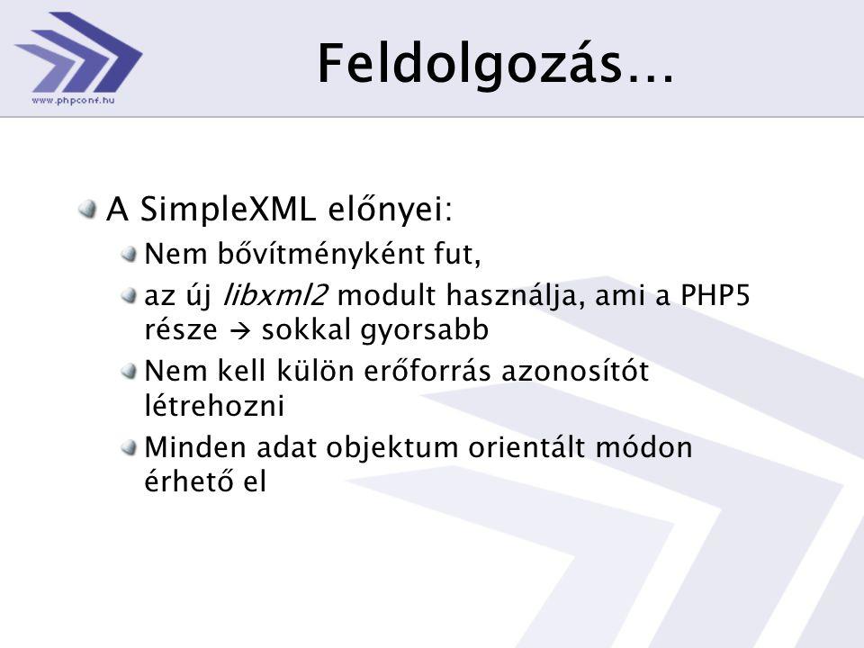 Feldolgozás… A SimpleXML előnyei: Nem bővítményként fut, az új libxml2 modult használja, ami a PHP5 része  sokkal gyorsabb Nem kell külön erőforrás azonosítót létrehozni Minden adat objektum orientált módon érhető el