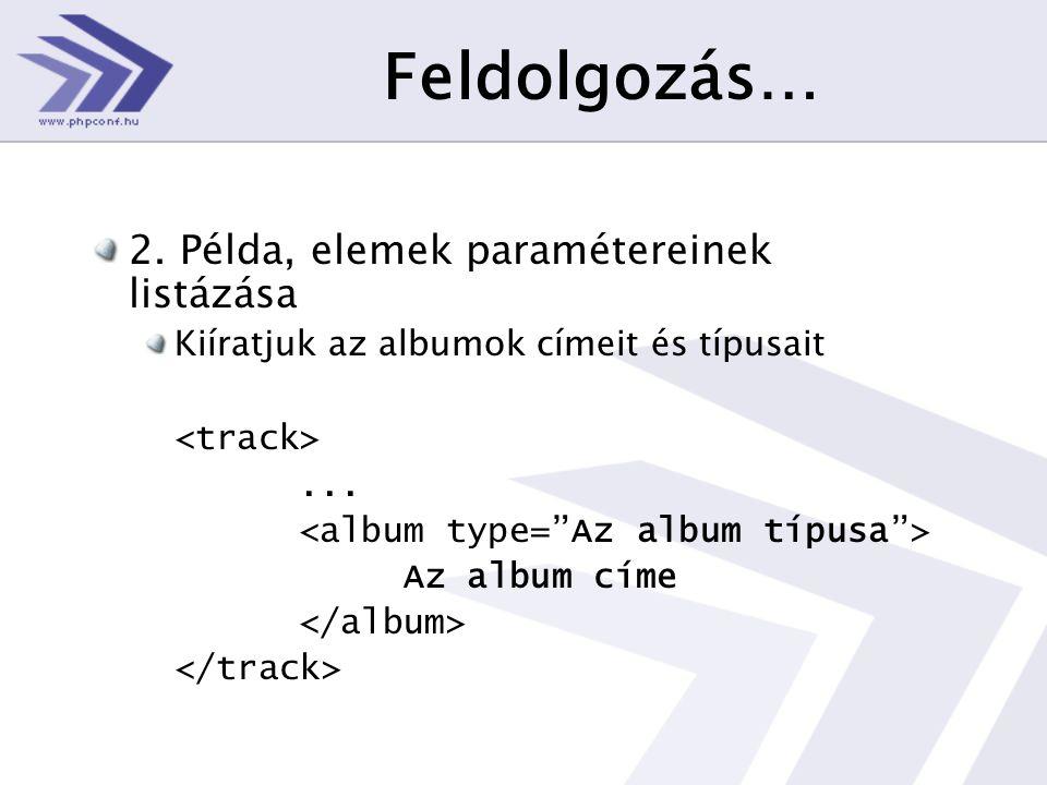 Feldolgozás… 2. Példa, elemek paramétereinek listázása Kiíratjuk az albumok címeit és típusait...