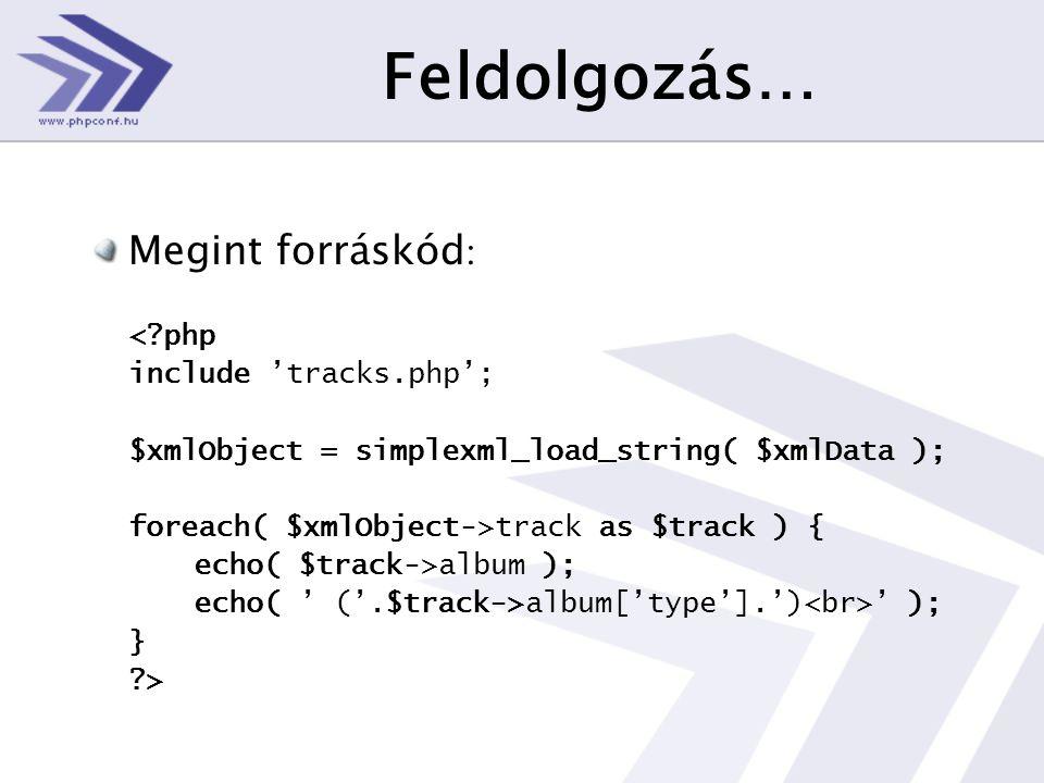 Feldolgozás… Megint forráskód : < php include 'tracks.php'; $xmlObject = simplexml_load_string( $xmlData ); foreach( $xmlObject->track as $track ) { echo( $track->album ); echo( ' ('.$track->album['type'].') ' ); } >
