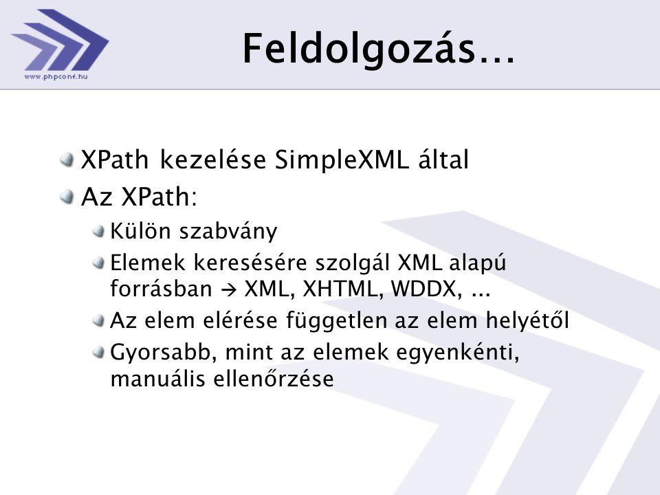 Feldolgozás… XPath kezelése SimpleXML által Az XPath: Külön szabvány Elemek keresésére szolgál XML alapú forrásban  XML, XHTML, WDDX,...