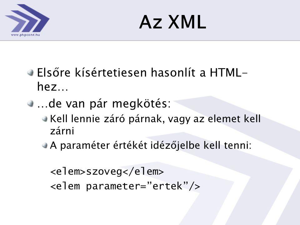 Az XML Elsőre kísértetiesen hasonlít a HTML- hez… …de van pár megkötés: Kell lennie záró párnak, vagy az elemet kell zárni A paraméter értékét idézőjelbe kell tenni: szoveg