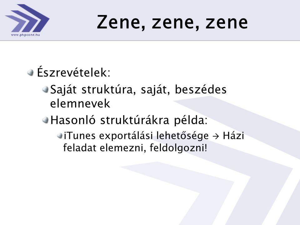 Zene, zene, zene Észrevételek: Saját struktúra, saját, beszédes elemnevek Hasonló struktúrákra példa: iTunes exportálási lehetősége  Házi feladat elemezni, feldolgozni!