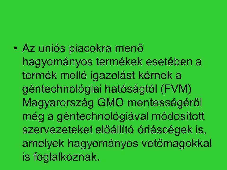 •Az uniós piacokra menő hagyományos termékek esetében a termék mellé igazolást kérnek a géntechnológiai hatóságtól (FVM) Magyarország GMO mentességérő
