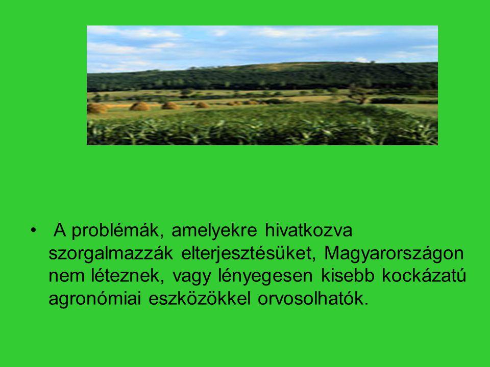 • A problémák, amelyekre hivatkozva szorgalmazzák elterjesztésüket, Magyarországon nem léteznek, vagy lényegesen kisebb kockázatú agronómiai eszközökk