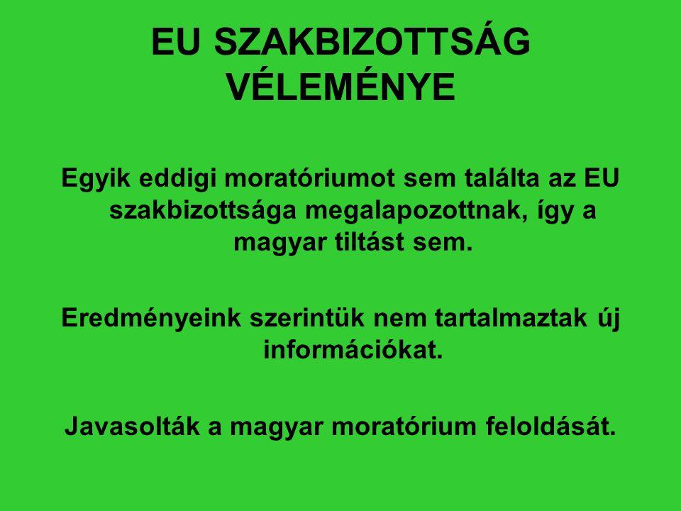 EU SZAKBIZOTTSÁG VÉLEMÉNYE Egyik eddigi moratóriumot sem találta az EU szakbizottsága megalapozottnak, így a magyar tiltást sem. Eredményeink szerintü