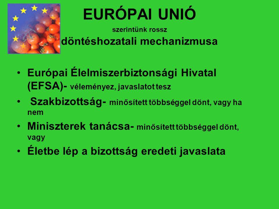 EURÓPAI UNIÓ szerintünk rossz döntéshozatali mechanizmusa •Európai Élelmiszerbiztonsági Hivatal (EFSA)- véleményez, javaslatot tesz • Szakbizottság- m