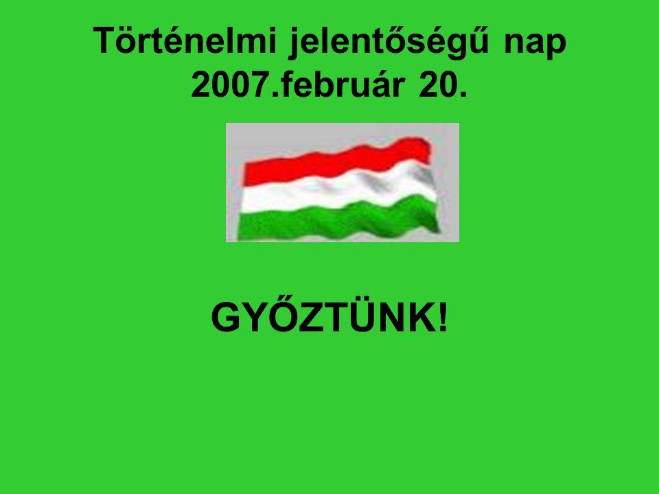 Történelmi jelentőségű nap 2007.február 20. GYŐZTÜNK!