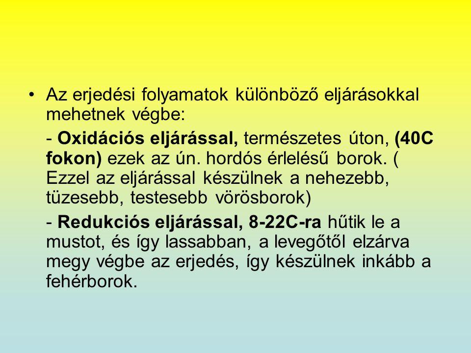 •Az erjedési folyamatok különböző eljárásokkal mehetnek végbe: - Oxidációs eljárással, természetes úton, (40C fokon) ezek az ún. hordós érlelésű borok