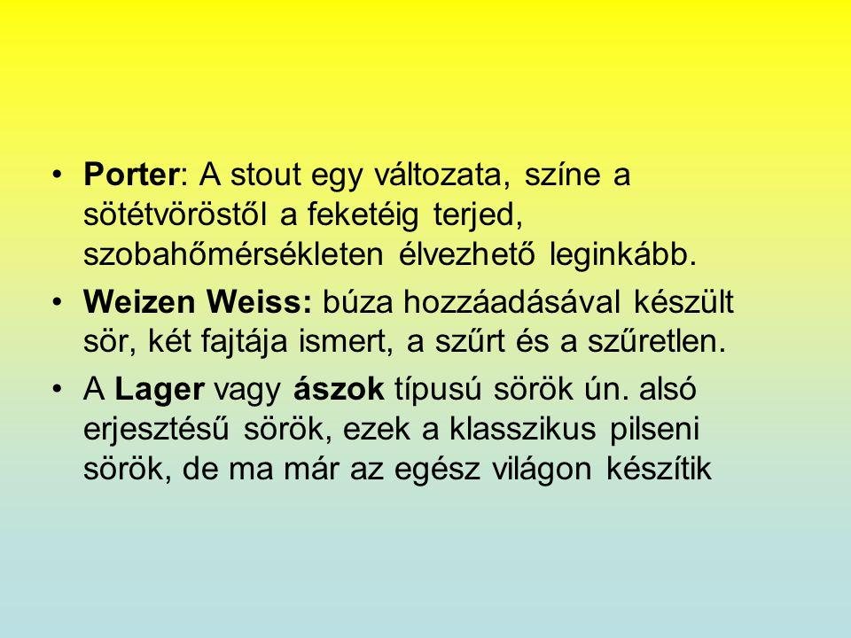 •Porter: A stout egy változata, színe a sötétvöröstől a feketéig terjed, szobahőmérsékleten élvezhető leginkább. •Weizen Weiss: búza hozzáadásával kés