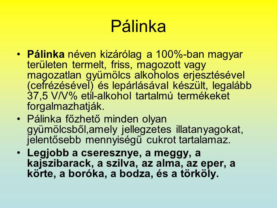 Pálinka •Pálinka néven kizárólag a 100%-ban magyar területen termelt, friss, magozott vagy magozatlan gyümölcs alkoholos erjesztésével (cefrézésével)