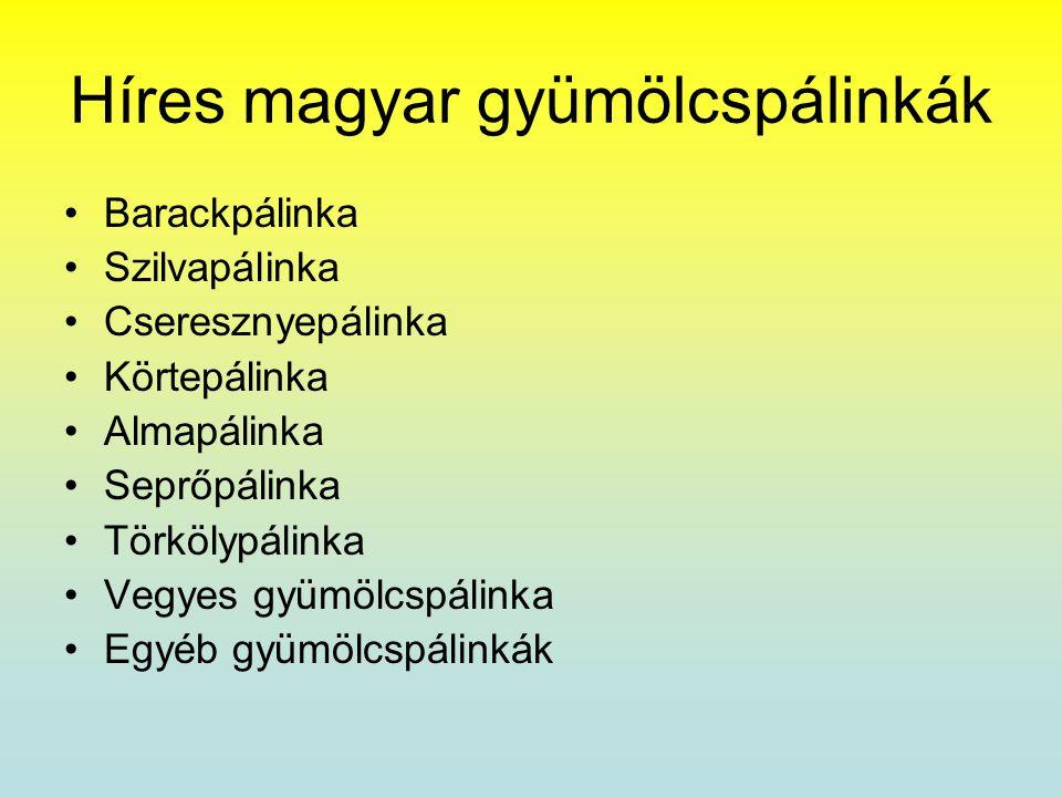 Híres magyar gyümölcspálinkák •Barackpálinka •Szilvapálinka •Cseresznyepálinka •Körtepálinka •Almapálinka •Seprőpálinka •Törkölypálinka •Vegyes gyümöl